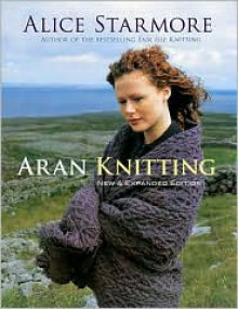 Aran Knitting: New and Expanded Edition - Alice Starmore