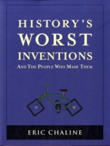 History's Worst Inventions: And the People Who Made Them - Eric Chaline