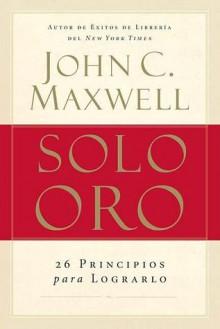 Solo Oro: Una Inspiracion Para Aumentar El Impacto de Su Liderazgo - John C. Maxwell