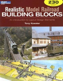 Realistic Model Railroad Building Blocks: An Introduction to Layout Design Elements - Tony Koester