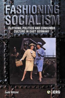 Fashioning Socialism: Clothing, Politics and Consumer Culture in East Germany - Judd Stitziel