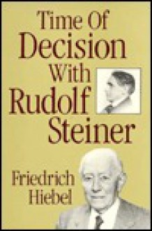 Time of Decision With Rudolf Steiner: Experiences and Encounter - Friedrich Hiebel