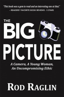 The BIG PICTURE – A Camera, A Young Woman, An Uncompromising Ethic - Rod Raglin