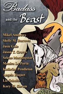 """Badass and the Beast: 10 """"Tails"""" of Kickass Heroines and the Beasts Who Love Them - Kory M. Shrum, Selene Morningstar, Angela Roquet, Jason T. Graves, Mikel Andrews, Shelly M. Burrows, Monica La Porta, Kathrine Pendleton, Liz Schulte, Jasie Gale"""