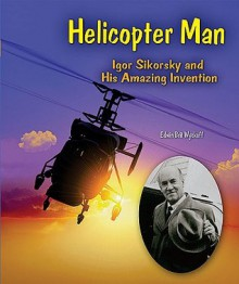 Helicopter Man: Igor Sikorsky and His Amazing Invention - Edwin Brit Wyckoff