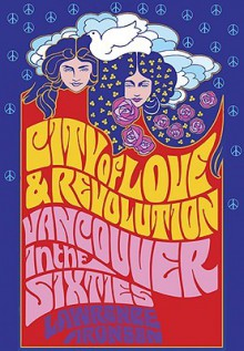 City of Love and Revolution: Vancouver in the Sixties - Lawrence Aronsen