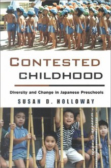 Contested Childhood: Diversity and Change in Japanese Preschools - Susan Holloway