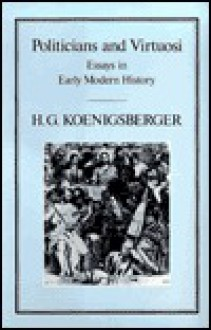 Politicians and Virtuosi: Essays on Early Modern History - H.G. Koenigsberger