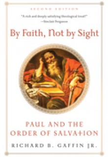 By Faith, Not By Sight: Paul and the Order of Salvation (2d. Ed.) - Richard B. Gaffin Jr.