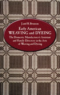 Early American Weaving and Dyeing (Dover Americana): The Domestic Manufacturer's Assistant and Family Directory in the Arts of Weaving and Dyeing - J. Bronson