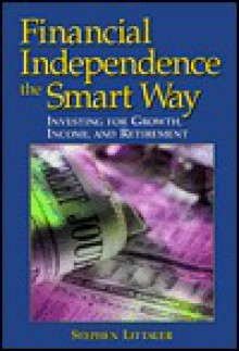 Financial Independence the Smart Way: Investing for Growth, Income, and Retirement - Stephen L. Littauer