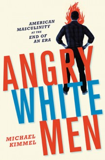 Angry White Men: American Masculinity at the End of an Era - Michael S. Kimmel