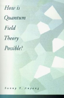 How Is Quantum Field Theory Possible? - Sunny Y. Auyang