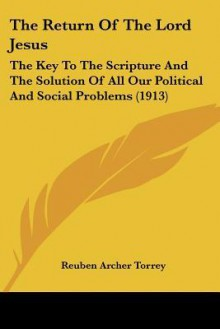 The Return of the Lord Jesus: The Key to the Scripture and the Solution of All Our Political and Social Problems (1913) - R.A. Torrey