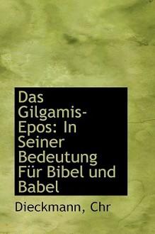 Das Gilgamis-Epos: In Seiner Bedeutung Fur Bibel Und Babel - Dieckmann Chr