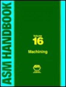 ASM Handbook, Volume 16: Machining - J.R. Davis, Joseph R. Davis