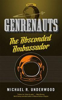 The Absconded Ambassador: Genrenauts Episode 2 - Michael R. Underwood