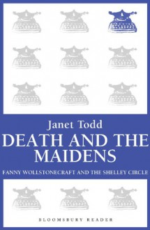 Death and the Maidens: Fanny Wollstonecraft and the Shelley circle - Janet Todd