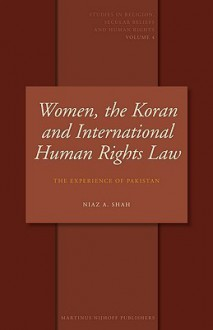 Women, The Koran And International Human Rights Law: The Experience Of Pakistan (Studies In Religion, Secular Beliefs And Human Rights, Vol. 4) - Niaz A. Shah
