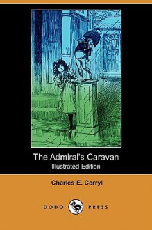 The Admiral's Caravan (Illustrated Edition) (Dodo Press) - Charles Carryl