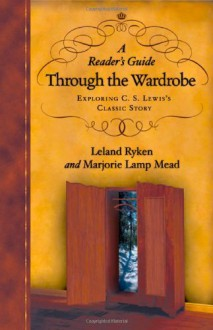 A Reader's Guide Through the Wardrobe: Exploring C. S. Lewis's Classic Story - Leland Ryken;Marjorie Lamp Mead