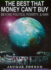The Best That Money Can't Buy: Beyond Politics, Poverty, & War - Jacque Fresco