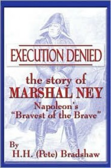 "Execution Denied: The Story of Marshal Ney: Napoleon's ""Bravest of the Brave"" - H.H. (Pete) Bradshaw"