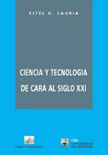 Ciencia Y Tecnologia De Cara Al Siglo Xxi (Spanish Edition) - Eitel H. Lauria
