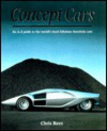 Concept Cars: An A-Z Guide to the World's Most Fabulous Futuristic Cars - Chris Rees