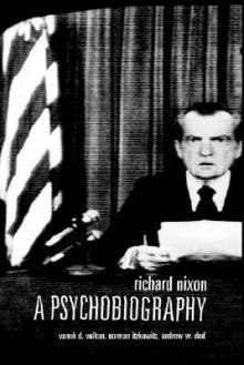 Richard Nixon: A Psychobiography - Vamık D. Volkan, Norman Itzkowitz