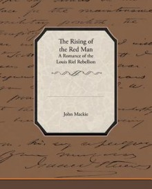 The Rising of the Red Man - A Romance of the Louis Riel Rebellion - John Mackie