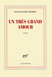Un très grand amour - Franz-Olivier Giesbert