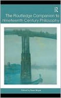 The Routledge Companion to Nineteenth Century Philosophy - Dean Moyar