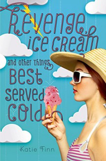 Revenge, Ice Cream, and Other Things Best Served Cold (A Broken Hearts & Revenge Novel) - Katie Finn
