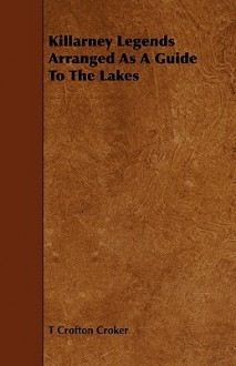 Killarney Legends Arranged as a Guide to the Lakes - T Crofton Croker