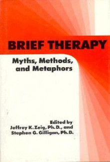 Brief Therapy: Myths, Methods, and Metaphors - Jeffrey K. Zeig, Stephen G. Gilligan