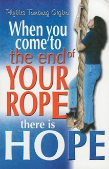 When You Come to the End of Your Rope Their is Hope - Phyllis Tomberg Giglio, Anne Severance