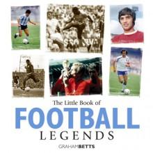 The Little Book of Football Legends - Graham Betts