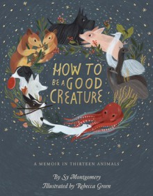 How to Be a Good Creature: A Memoir in Thirteen Animals - Sy Montgomery,Rebecca Green