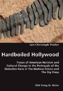 Hardboiled Hollywood- Traces of American Heroism and Cultural Change in the Portrayals of the Detective Hero in the Maltese Falcon and the Big Sleep - Jan-Christoph Prüfer, Jan-Christoph Prfer