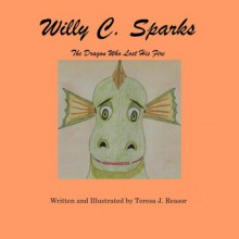 Willy C. Sparks: The Dragon Who Lost His Fire - Teresa J. Reasor