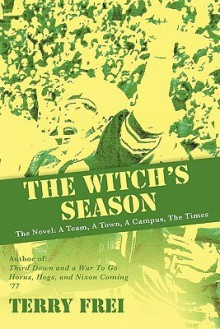 The Witch's Season: The Novel: A Team, A Town, A Campus, The Times - Terry Frei