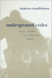 Underground Codes: Race, Crime and Related Fires - Katheryn Russell-Brown