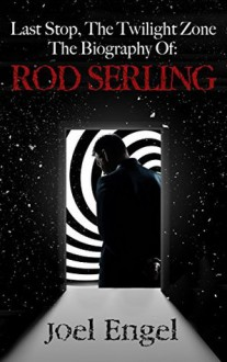 Last Stop, The Twilight Zone: The Biography of Rod Serling - Joel Engel