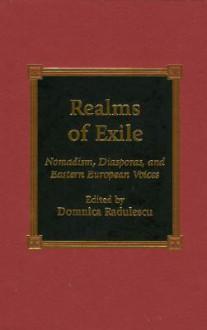 Realms of Exile: Nomadism, Diasporas, and Eastern European Voices - Domnica Radulescu