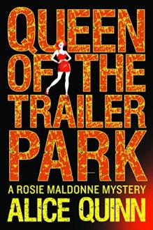 Queen of the Trailer Park (Rosie Maldonne's World Book 1) - Alice Quinn, Alexandra Maldwyn-Davies
