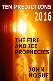 Ten Predictions 2016: And the Fire and Ice Prophecies - John Hogue