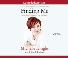 Finding Me: A Decade of Darkness, a Life Reclaimed: A Memoir of the Cleveland Kidnappings - Michelle Knight
