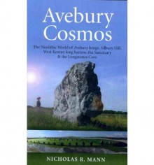 Avebury Cosmos: The Neolithic World of Avebury Henge, Silbury Hill, West Kennet Long Barrow, the Sanctuary & the Longstones Cove - Nicholas R. Mann