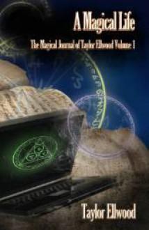 A Magical Life: The Magical Journal of Taylor Ellwood Vol 1 - Taylor Ellwood